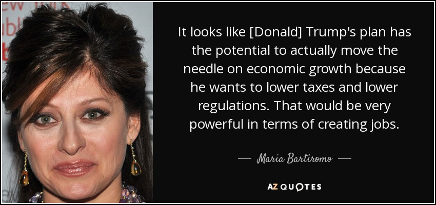 It looks like [Donald] Trump's plan has the potential to actually move the needle on economic growth because he wants to lower taxes and lower regulations. That would be very powerful in terms of creating jobs. - Maria Bartiromo