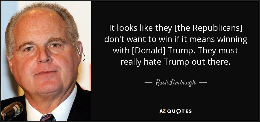 It looks like they [the Republicans] don't want to win if it means winning with [Donald] Trump. They must really hate Trump out there. - Rush Limbaugh