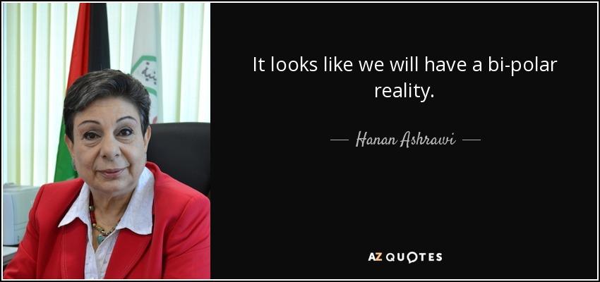 It looks like we will have a bi-polar reality. - Hanan Ashrawi
