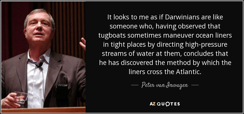 It looks to me as if Darwinians are like someone who, having observed that tugboats sometimes maneuver ocean liners in tight places by directing high-pressure streams of water at them, concludes that he has discovered the method by which the liners cross the Atlantic. - Peter van Inwagen