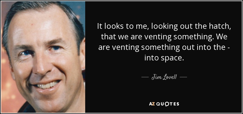 It looks to me, looking out the hatch, that we are venting something. We are venting something out into the - into space. - Jim Lovell