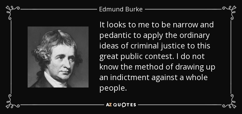 It looks to me to be narrow and pedantic to apply the ordinary ideas of criminal justice to this great public contest. I do not know the method of drawing up an indictment against a whole people. - Edmund Burke