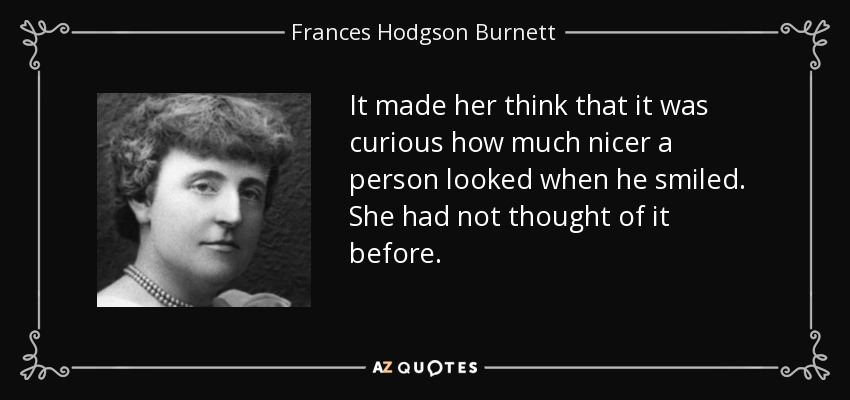 It made her think that it was curious how much nicer a person looked when he smiled. She had not thought of it before. - Frances Hodgson Burnett