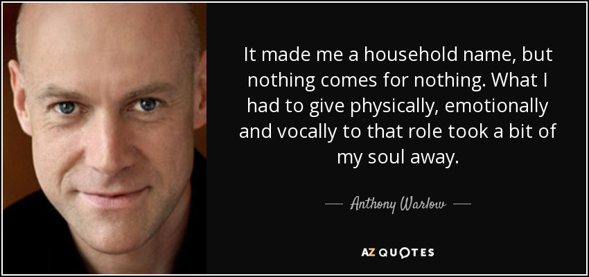 It made me a household name, but nothing comes for nothing. What I had to give physically, emotionally and vocally to that role took a bit of my soul away. - Anthony Warlow