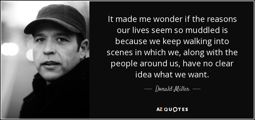 It made me wonder if the reasons our lives seem so muddled is because we keep walking into scenes in which we, along with the people around us, have no clear idea what we want. - Donald Miller