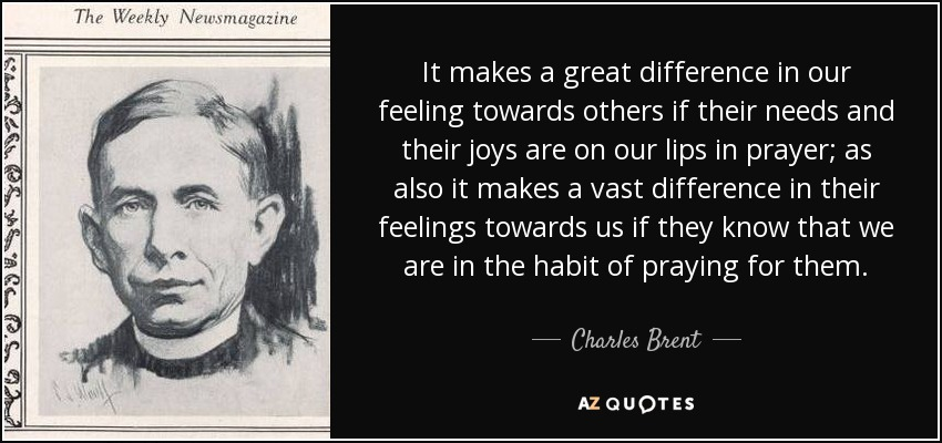 It makes a great difference in our feeling towards others if their needs and their joys are on our lips in prayer; as also it makes a vast difference in their feelings towards us if they know that we are in the habit of praying for them. - Charles Brent
