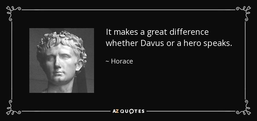 It makes a great difference whether Davus or a hero speaks. - Horace