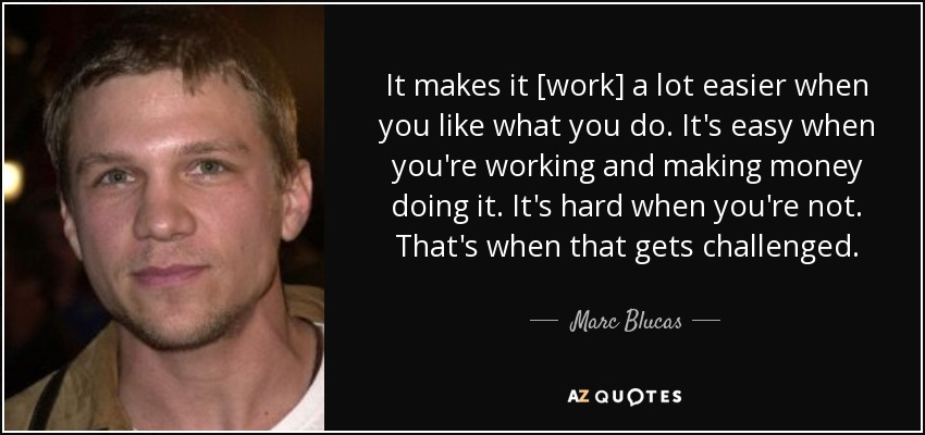 It makes it [work] a lot easier when you like what you do. It's easy when you're working and making money doing it. It's hard when you're not. That's when that gets challenged. - Marc Blucas