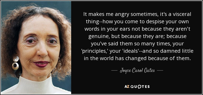 It makes me angry sometimes, it's a visceral thing--how you come to despise your own words in your ears not because they aren't genuine, but because they are; because you've said them so many times, your 'principles,' your 'ideals'--and so damned little in the world has changed because of them. - Joyce Carol Oates
