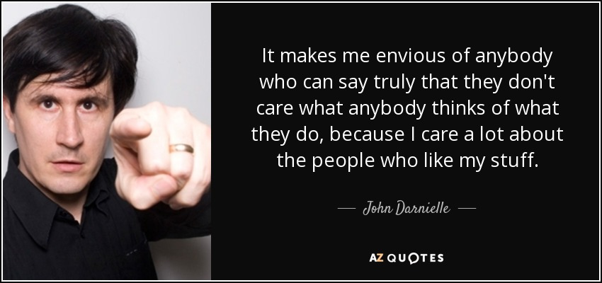 It makes me envious of anybody who can say truly that they don't care what anybody thinks of what they do, because I care a lot about the people who like my stuff. - John Darnielle