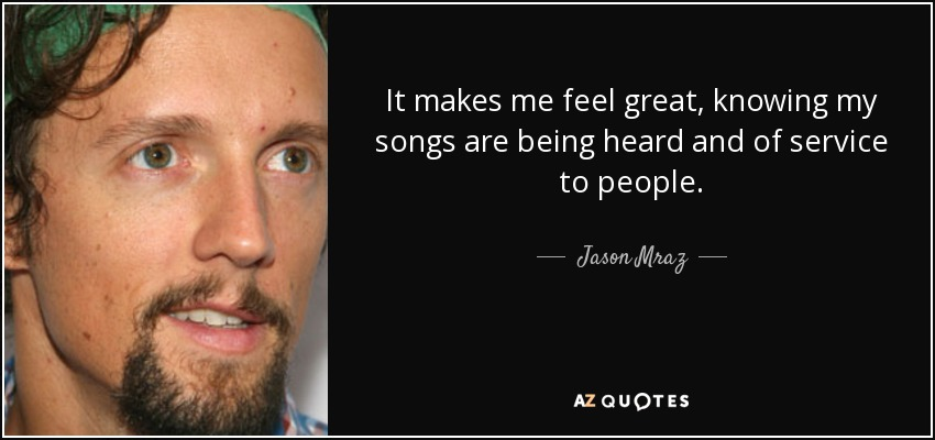 It makes me feel great, knowing my songs are being heard and of service to people. - Jason Mraz