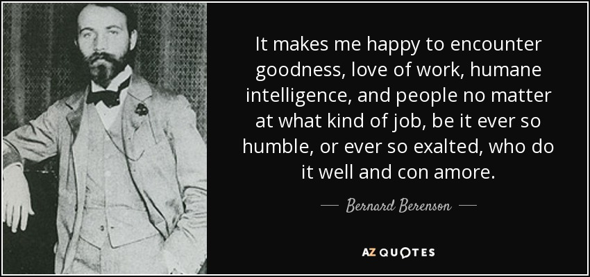 It makes me happy to encounter goodness, love of work, humane intelligence, and people no matter at what kind of job, be it ever so humble, or ever so exalted, who do it well and con amore. - Bernard Berenson