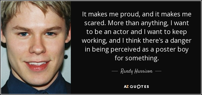 It makes me proud, and it makes me scared. More than anything, I want to be an actor and I want to keep working, and I think there's a danger in being perceived as a poster boy for something. - Randy Harrison