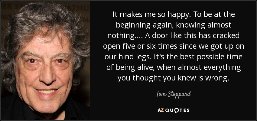 It makes me so happy. To be at the beginning again, knowing almost nothing.... A door like this has cracked open five or six times since we got up on our hind legs. It's the best possible time of being alive, when almost everything you thought you knew is wrong. - Tom Stoppard