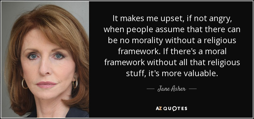 It makes me upset, if not angry, when people assume that there can be no morality without a religious framework. If there's a moral framework without all that religious stuff, it's more valuable. - Jane Asher