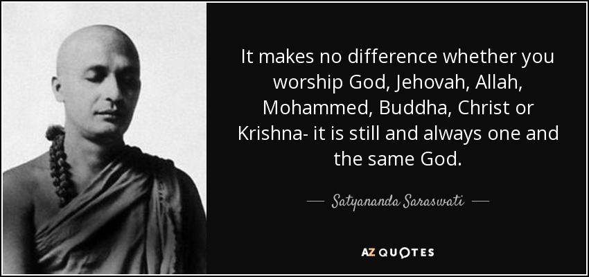It makes no difference whether you worship God, Jehovah, Allah, Mohammed, Buddha, Christ or Krishna- it is still and always one and the same God. - Satyananda Saraswati