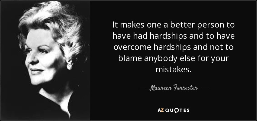 It makes one a better person to have had hardships and to have overcome hardships and not to blame anybody else for your mistakes. - Maureen Forrester