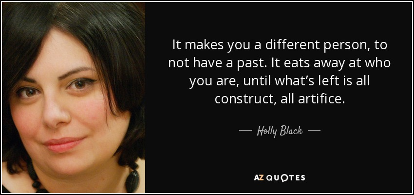 It makes you a different person, to not have a past. It eats away at who you are, until what's left is all construct, all artifice. - Holly Black