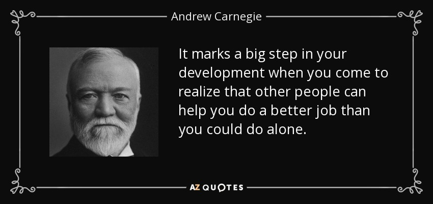 It marks a big step in your development when you come to realize that other people can help you do a better job than you could do alone. - Andrew Carnegie