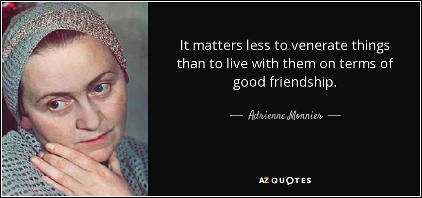 It matters less to venerate things than to live with them on terms of good friendship. - Adrienne Monnier