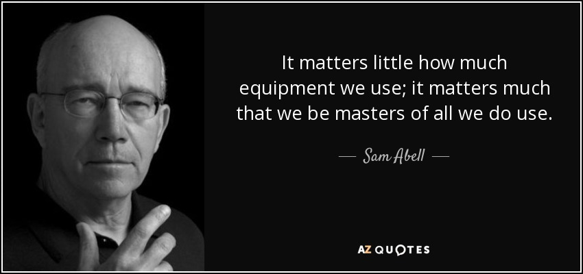 It matters little how much equipment we use; it matters much that we be masters of all we do use. - Sam Abell