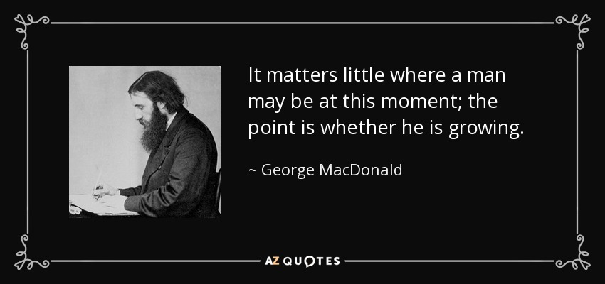 It matters little where a man may be at this moment; the point is whether he is growing. - George MacDonald