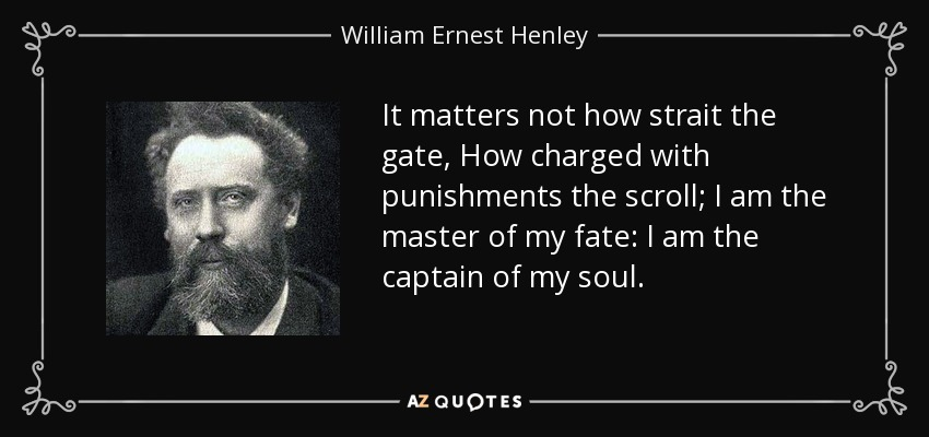 It matters not how strait the gate, How charged with punishments the scroll; I am the master of my fate: I am the captain of my soul. - William Ernest Henley
