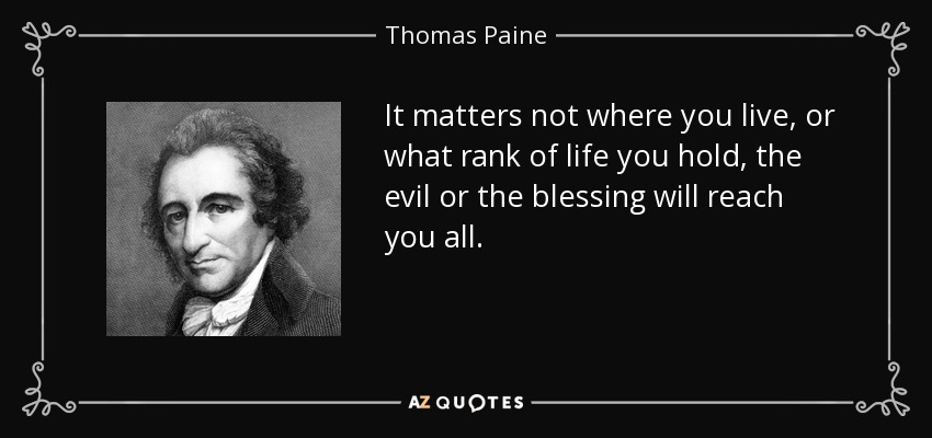 It matters not where you live, or what rank of life you hold, the evil or the blessing will reach you all. - Thomas Paine