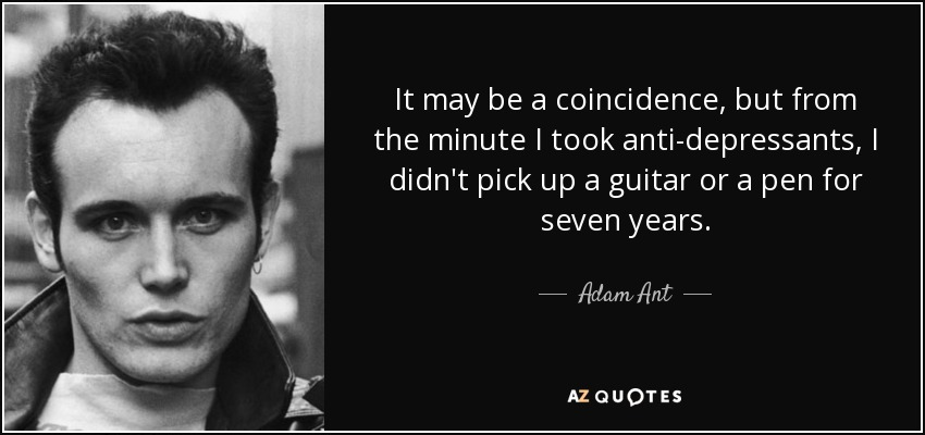It may be a coincidence, but from the minute I took anti-depressants, I didn't pick up a guitar or a pen for seven years. - Adam Ant