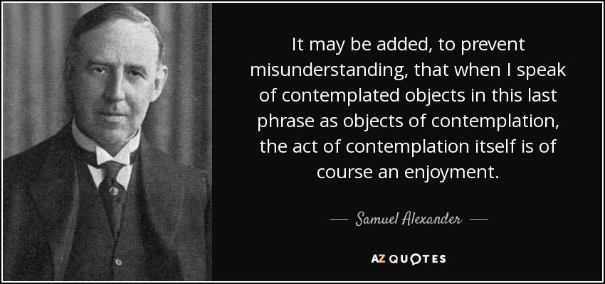 It may be added, to prevent misunderstanding, that when I speak of contemplated objects in this last phrase as objects of contemplation, the act of contemplation itself is of course an enjoyment. - Samuel Alexander