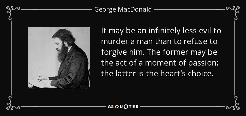 It may be an infinitely less evil to murder a man than to refuse to forgive him. The former may be the act of a moment of passion: the latter is the heart's choice. - George MacDonald