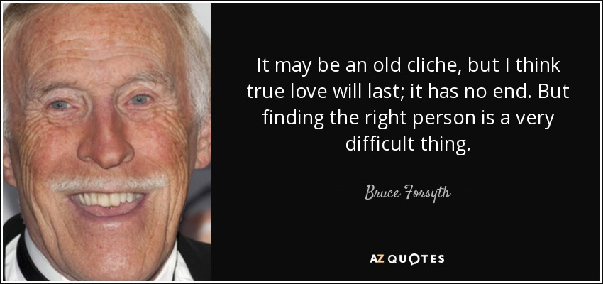 It may be an old cliche, but I think true love will last; it has no end. But finding the right person is a very difficult thing. - Bruce Forsyth