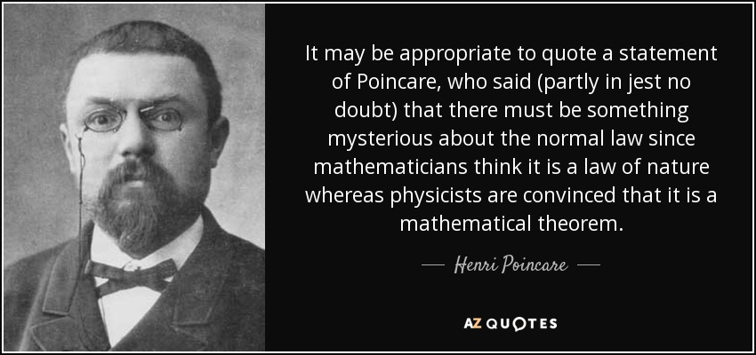 It may be appropriate to quote a statement of Poincare, who said (partly in jest no doubt) that there must be something mysterious about the normal law since mathematicians think it is a law of nature whereas physicists are convinced that it is a mathematical theorem. - Henri Poincare