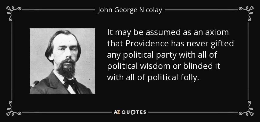 It may be assumed as an axiom that Providence has never gifted any political party with all of political wisdom or blinded it with all of political folly. - John George Nicolay