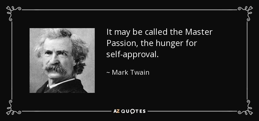 It may be called the Master Passion, the hunger for self-approval. - Mark Twain