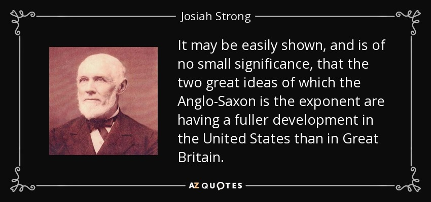 It may be easily shown, and is of no small significance, that the two great ideas of which the Anglo-Saxon is the exponent are having a fuller development in the United States than in Great Britain. - Josiah Strong
