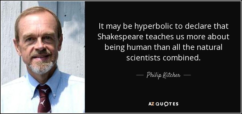 It may be hyperbolic to declare that Shakespeare teaches us more about being human than all the natural scientists combined. - Philip Kitcher