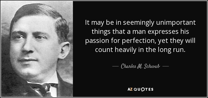 It may be in seemingly unimportant things that a man expresses his passion for perfection, yet they will count heavily in the long run. - Charles M. Schwab