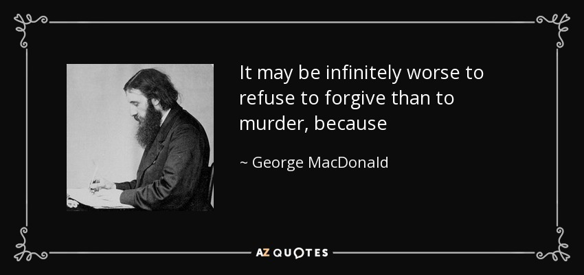 It may be infinitely worse to refuse to forgive than to murder, because - George MacDonald