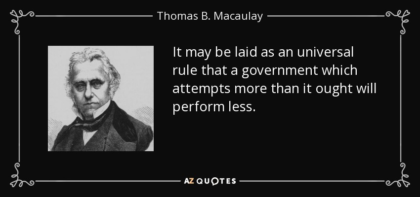 It may be laid as an universal rule that a government which attempts more than it ought will perform less. - Thomas B. Macaulay