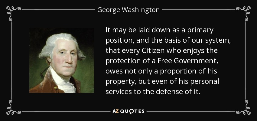 It may be laid down as a primary position, and the basis of our system, that every Citizen who enjoys the protection of a Free Government, owes not only a proportion of his property, but even of his personal services to the defense of it. - George Washington