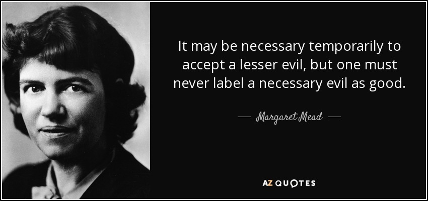 It may be necessary temporarily to accept a lesser evil, but one must never label a necessary evil as good. - Margaret Mead