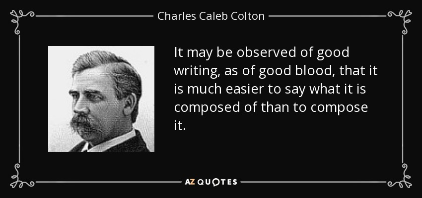 It may be observed of good writing, as of good blood, that it is much easier to say what it is composed of than to compose it. - Charles Caleb Colton