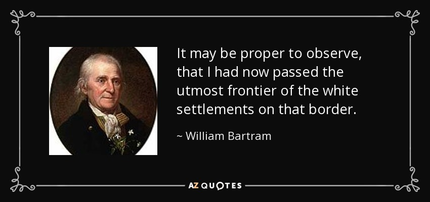 It may be proper to observe, that I had now passed the utmost frontier of the white settlements on that border. - William Bartram