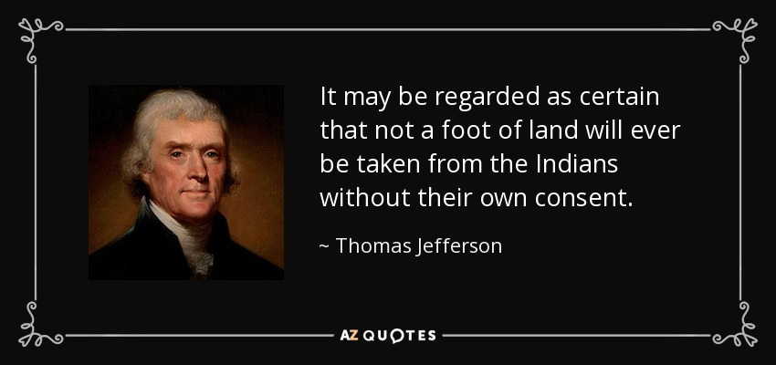 It may be regarded as certain that not a foot of land will ever be taken from the Indians without their own consent. - Thomas Jefferson