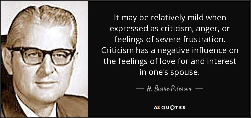 It may be relatively mild when expressed as criticism, anger, or feelings of severe frustration. Criticism has a negative influence on the feelings of love for and interest in one's spouse. - H. Burke Peterson