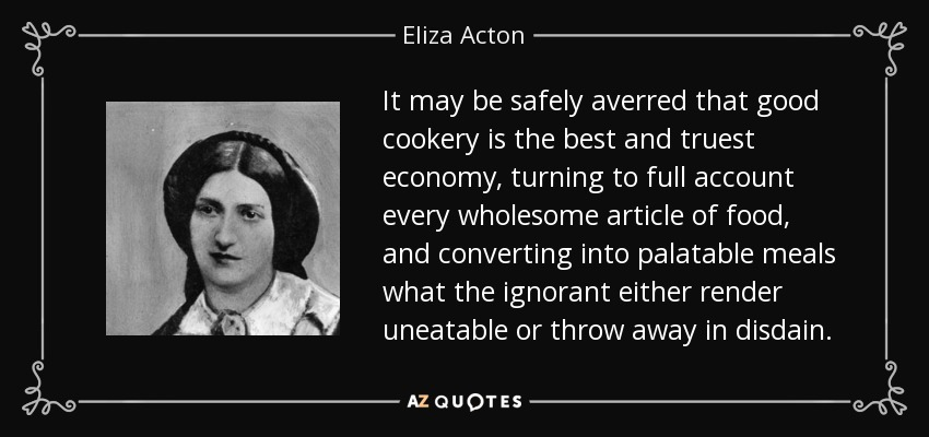 It may be safely averred that good cookery is the best and truest economy, turning to full account every wholesome article of food, and converting into palatable meals what the ignorant either render uneatable or throw away in disdain. - Eliza Acton
