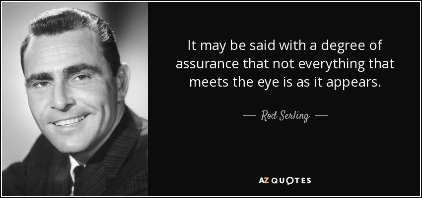 It may be said with a degree of assurance that not everything that meets the eye is as it appears. - Rod Serling