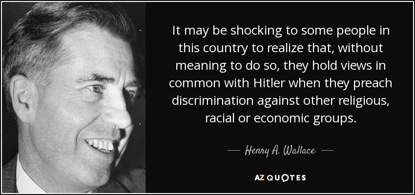 It may be shocking to some people in this country to realize that, without meaning to do so, they hold views in common with Hitler when they preach discrimination against other religious, racial or economic groups. - Henry A. Wallace