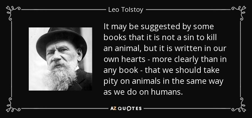 It may be suggested by some books that it is not a sin to kill an animal, but it is written in our own hearts - more clearly than in any book - that we should take pity on animals in the same way as we do on humans. - Leo Tolstoy